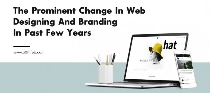 The Prominent Change In Web Designing And Branding In Past Few Years
